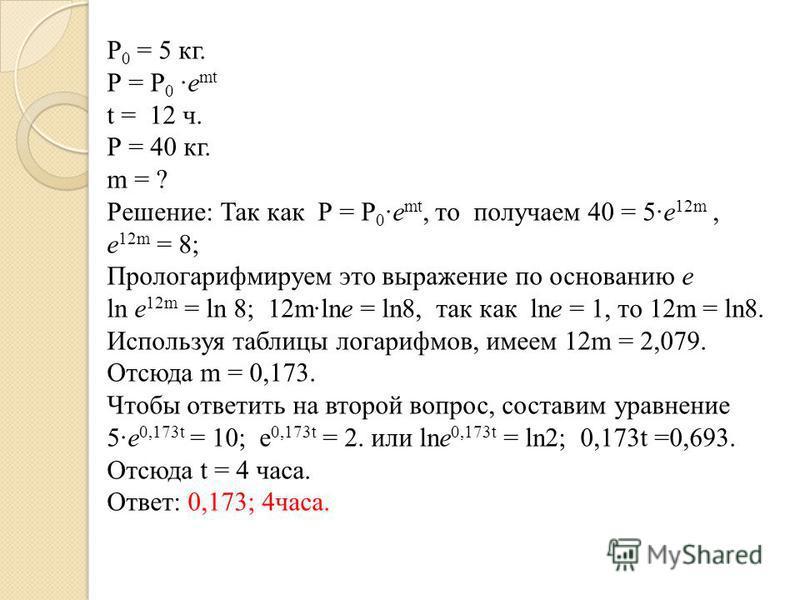Р 0 = 5 кг. Р = Р 0 ·е mt t = 12 ч. Р = 40 кг. m = ? Решение: Так как Р = Р 0 ·е mt, то получаем 40 = 5·е 12m, е 12m = 8; Прологарифмируем это выражение по основанию е ln е 12m = ln 8; 12m·lne = ln8, так как lne = 1, то 12m = ln8. Используя таблицы л