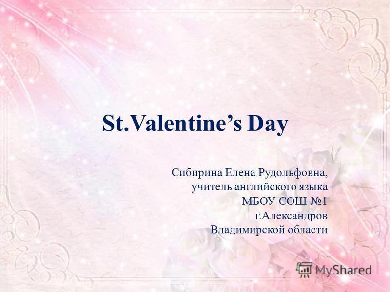 St.Valentines Day Сибирина Елена Рудольфовна, учитель английского языка МБОУ СОШ 1 г.Александров Владимирской области