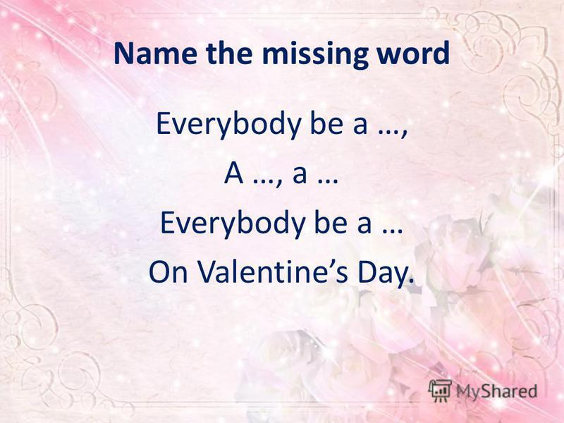 Name the missing word Everybody be a …, A …, a … Everybody be a … On Valentines Day.