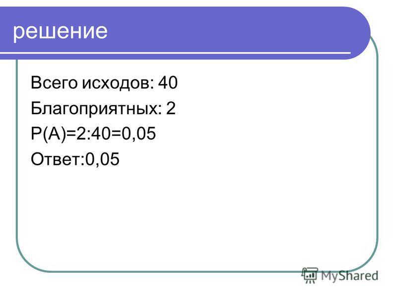 решение Всего исходов: 40 Благоприятных: 2 P(А)=2:40=0,05 Ответ:0,05