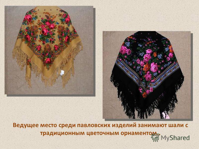 Ведущее место среди павловских изделий занимают шали с традиционным цветочным орнаментом..