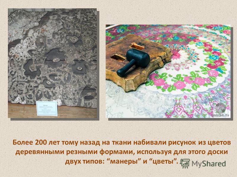 Более 200 лет тому назад на ткани набивали рисунок из цветов деревянными резными формами, используя для этого доски двух типов: манеры и цветы.