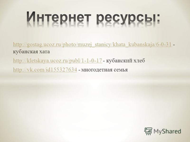 http://gostag.ucoz.ru/photo/muzej_stanicy/khata_kubanskaja/6-0-31 http://gostag.ucoz.ru/photo/muzej_stanicy/khata_kubanskaja/6-0-31 - кубанская хата http://kletskaya.ucoz.ru/publ/1-1-0-17 http://kletskaya.ucoz.ru/publ/1-1-0-17 - кубанский хлеб http:/