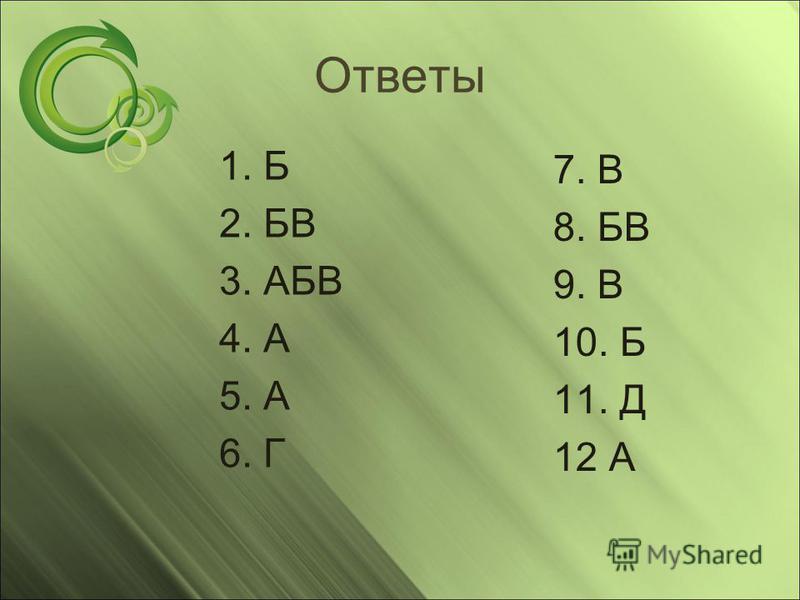 Ответы 1. Б 2. БВ 3. АБВ 4. А 5. А 6. Г 7. В 8. БВ 9. В 10. Б 11. Д 12 А