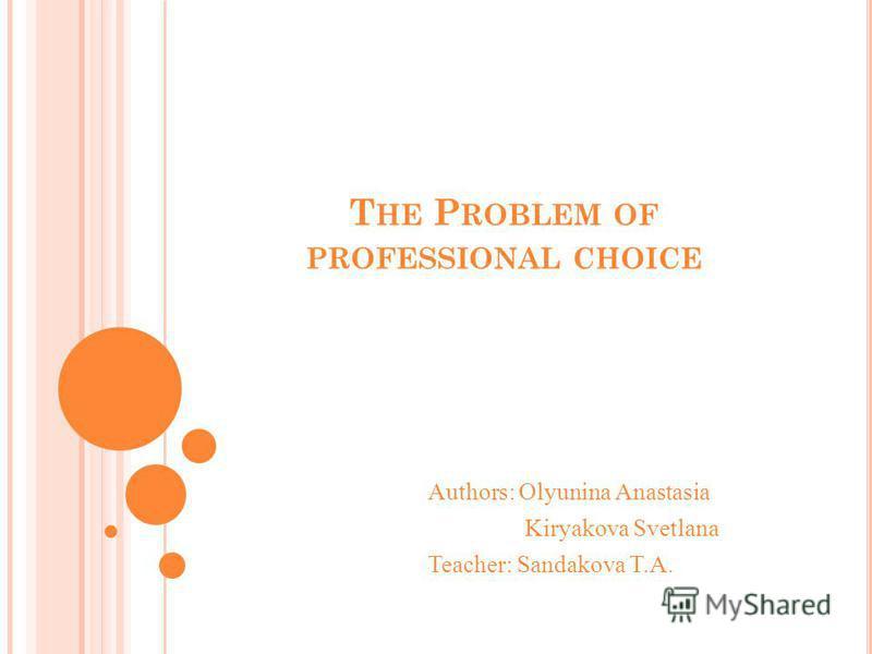 T HE P ROBLEM OF PROFESSIONAL CHOICE Authors: Olyunina Anastasia Kiryakova Svetlana Teacher: Sandakova T.A.
