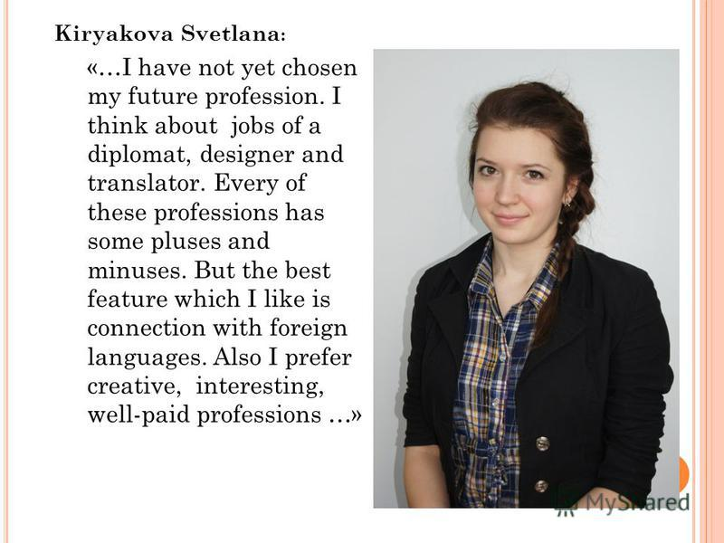 Kiryakova Svetlana : «…I have not yet chosen my future profession. I think about jobs of a diplomat, designer and translator. Every of these professions has some pluses and minuses. But the best feature which I like is connection with foreign languag