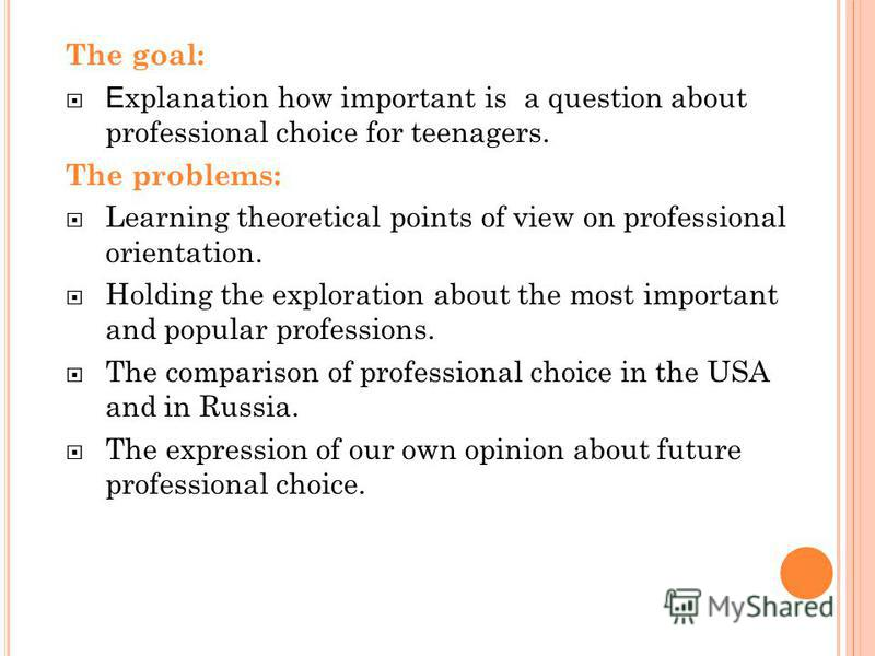 The goal: E xplanation how important is a question about professional choice for teenagers. The problems: Learning theoretical points of view on professional orientation. Holding the exploration about the most important and popular professions. The c