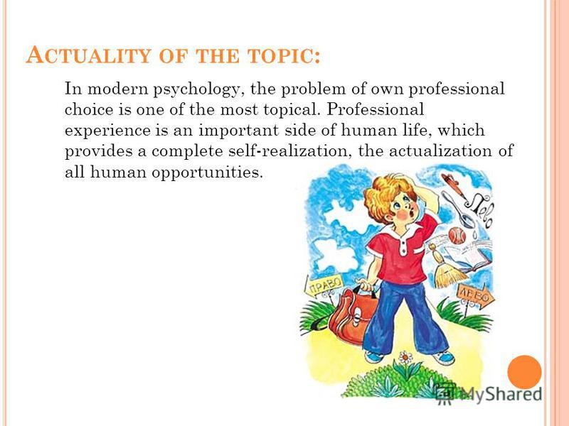 A CTUALITY OF THE TOPIC : In modern psychology, the problem of own professional choice is one of the most topical. Professional experience is an important side of human life, which provides a complete self-realization, the actualization of all human