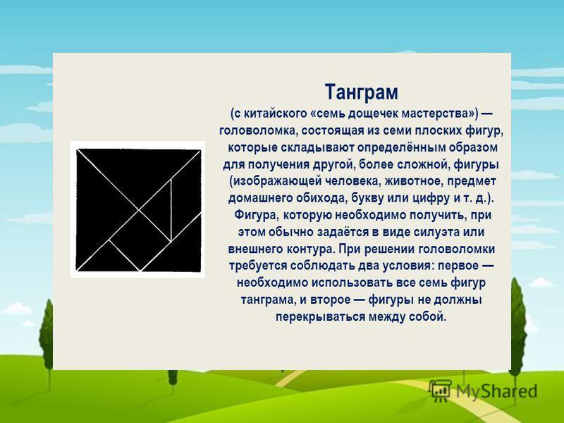 Танграм (с китайского «семь дощечек мастерства») головоломка, состоящая из семи плоских фигур, которые складывают определённым образом для получения другой, более сложной, фигуры (изображающей человека, животное, предмет домашнего обихода, букву или