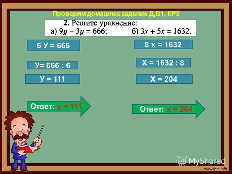 Проверим домашнее задание Д,В1, КР5 13 6 У = 666 8 х = 1632 У= 666 : 6 Х = 1632 : 8 У = 111 Ответ: у = 111 Х = 204 Ответ: х = 204