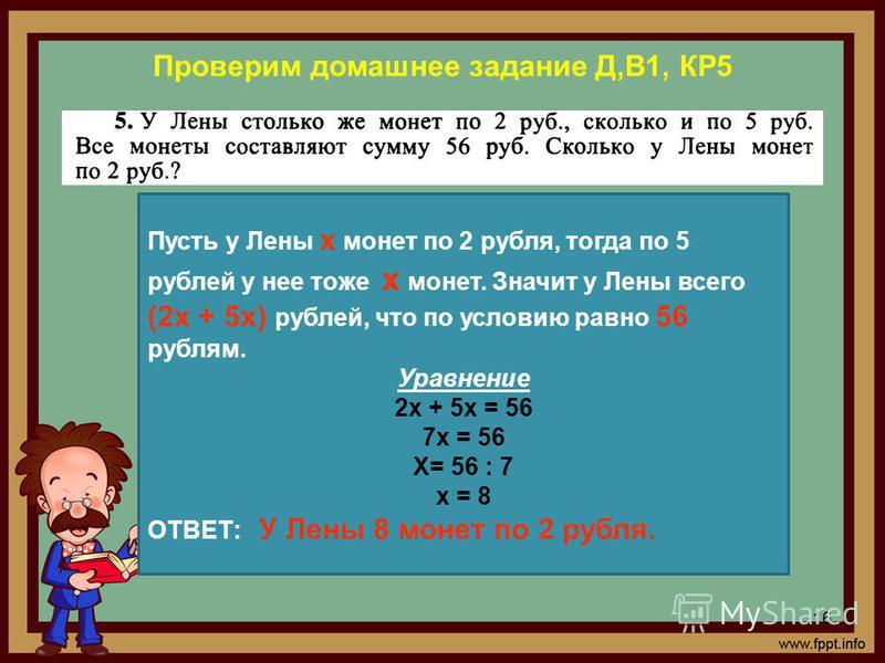 Проверим домашнее задание Д,В1, КР5 16 Пусть у Лены х монет по 2 рубля, тогда по 5 рублей у нее тоже х монет. Значит у Лены всего (2 х + 5 х) рублей, что по условию равно 56 рублям. Уравнение 2 х + 5 х = 56 7 х = 56 Х= 56 : 7 х = 8 ОТВЕТ: У Лены 8 мо