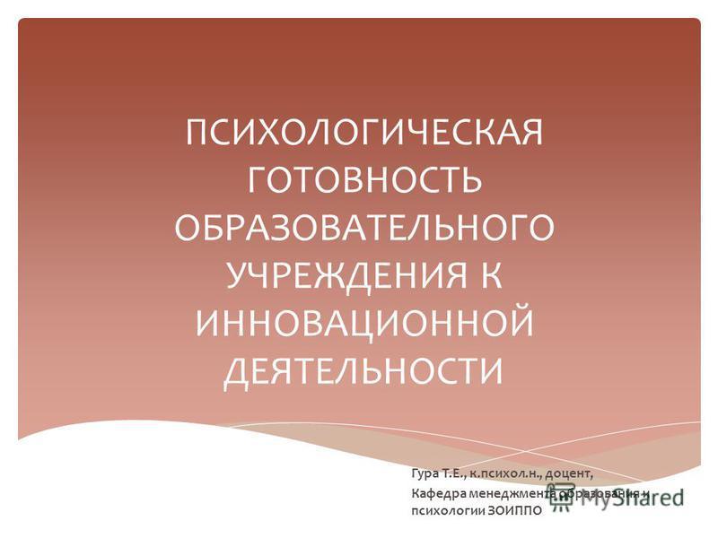 ПСИХОЛОГИЧЕСКАЯ ГОТОВНОСТЬ ОБРАЗОВАТЕЛЬНОГО УЧРЕЖДЕНИЯ К ИННОВАЦИОННОЙ ДЕЯТЕЛЬНОСТИ Гура Т.Е., к.психол.н., доцент, Кафедра менеджмента образования и психологии ЗОИППО