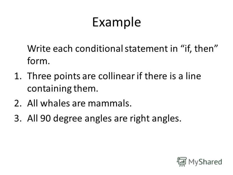 Example Write each conditional statement in if, then form. 1.Three points are collinear if there is a line containing them. 2.All whales are mammals. 3.All 90 degree angles are right angles.
