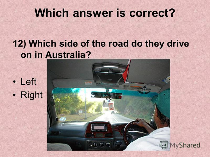 Which answer is correct? 12) Which side of the road do they drive on in Australia? Left Right