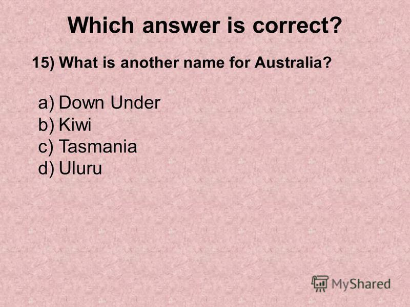Which answer is correct? 15) What is another name for Australia? a)Down Under b)Kiwi c)Tasmania d)Uluru