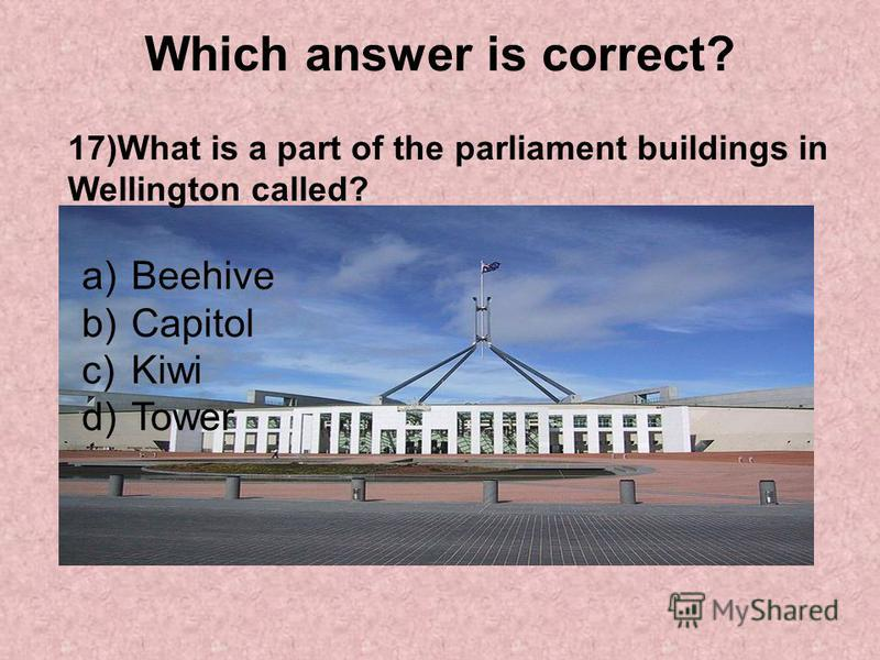 Which answer is correct? 17)What is a part of the parliament buildings in Wellington called? a)Beehive b)Capitol c)Kiwi d)Tower