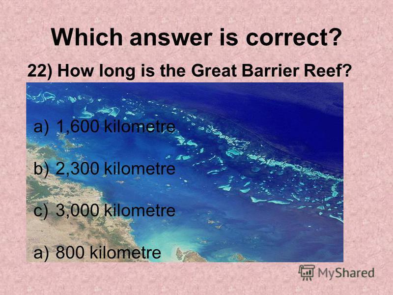 Which answer is correct? 22) How long is the Great Barrier Reef? a)1,600 kilometre b)2,300 kilometre c)3,000 kilometre a)800 kilometre