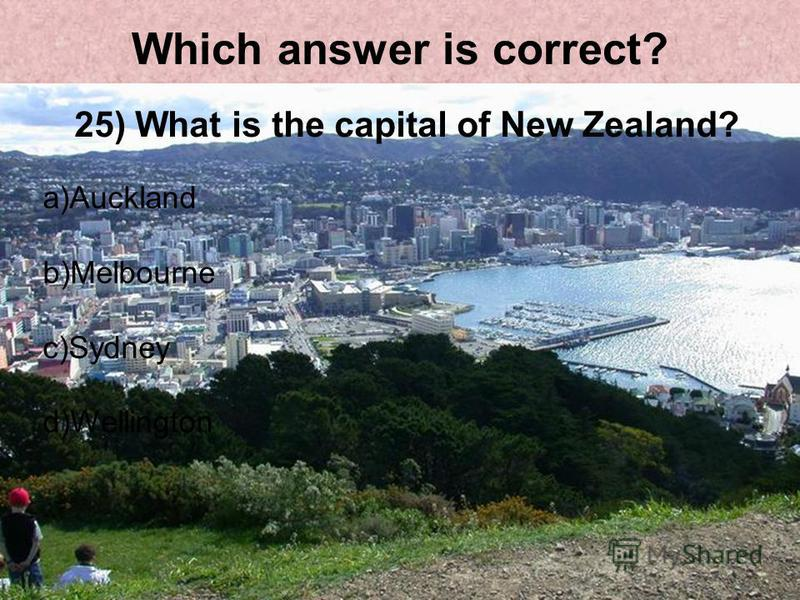 Which answer is correct? 25) What is the capital of New Zealand? a)Auckland b)Melbourne c)Sydney d)Wellington