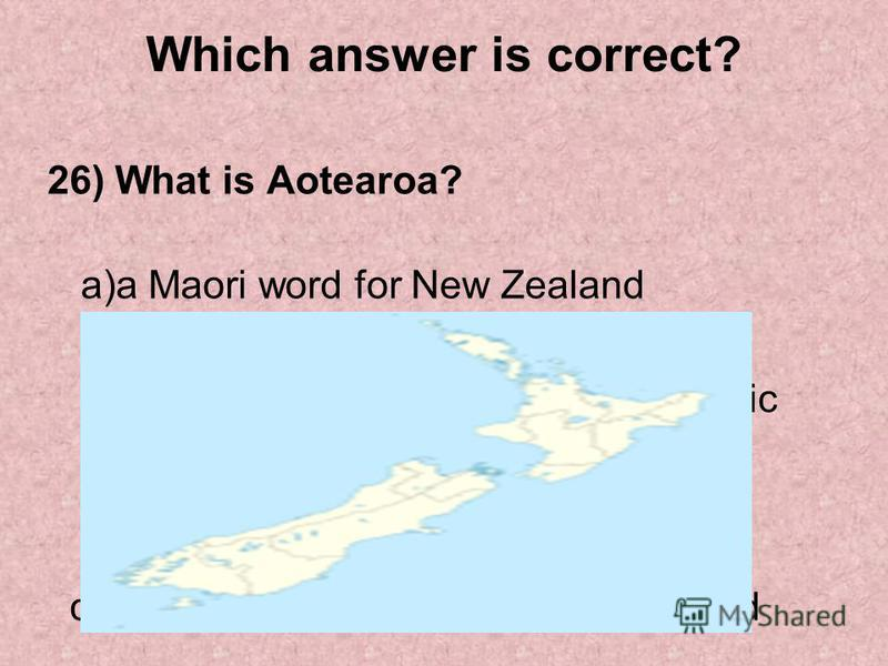 Which answer is correct? 26) What is Aotearoa? a)a Maori word for New Zealand b)a group of islands in the South Pacific c)a name for a plant in New Zealand d)a name for an animal in New Zealand