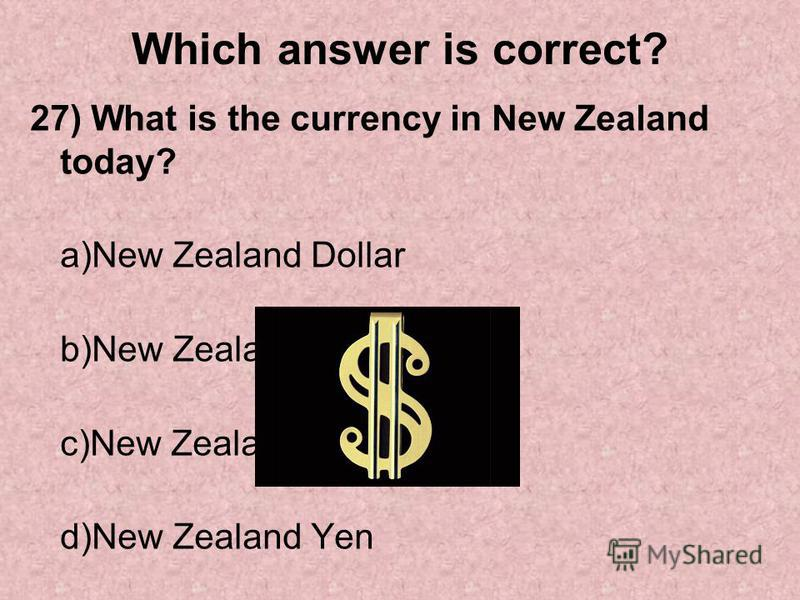 Which answer is correct? 27) What is the currency in New Zealand today? a)New Zealand Dollar b)New Zealand Lira c)New Zealand Pound d)New Zealand Yen