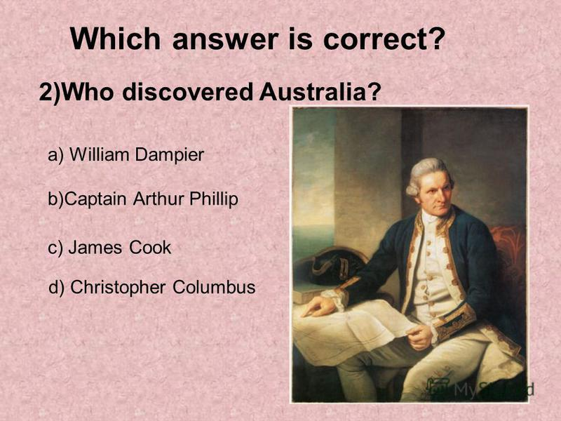 Which answer is correct? 2)Who discovered Australia? a) William Dampier b)Captain Arthur Phillip c) James Cook d) Christopher Columbus