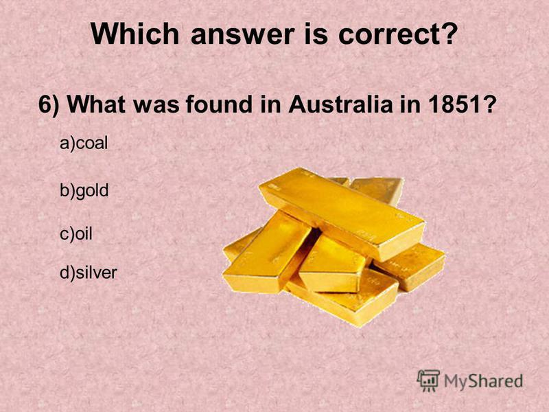 Which answer is correct? 6) What was found in Australia in 1851? a)coal b)gold c)oil d)silver