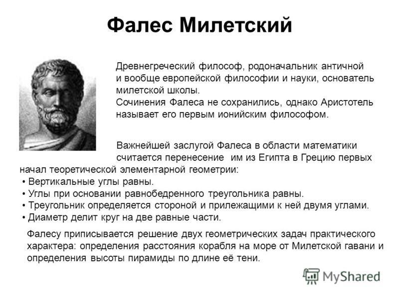 Фалес Милетский Древнегреческий философ, родоначальник античной и вообще европейской философии и науки, основатель милетской школы. Сочинения Фалеса не сохранились, однако Аристотель называет его первым ионийским философом. Важнейшей заслугой Фалеса