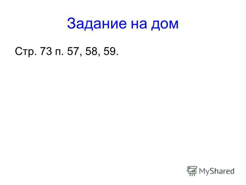 Задание на дом Стр. 73 п. 57, 58, 59.