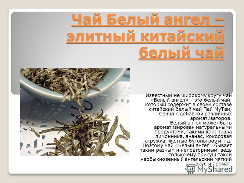 Чай Белый ангел – элитный китайский белый чай Известный не широкому кругу чай «Белый ангел» – это белый чай, который содержит в своем составе китайский белый чай Пай Му Тан, Сенча с добавкой различных ароматизаторов. Белый ангел может быть ароматизир