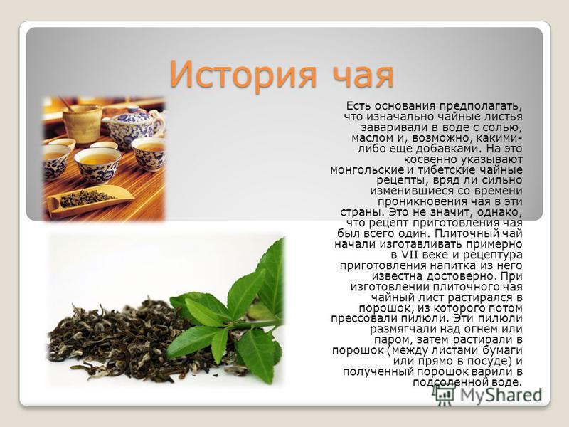 История чая Есть основания предполагать, что изначально чайные листья заваривали в воде с солью, маслом и, возможно, какими- либо еще добавками. На это косвенно указывают монгольские и тибетские чайные рецепты, вряд ли сильно изменившиеся со времени