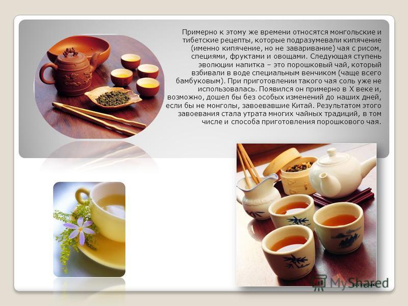 Примерно к этому же времени относятся монгольские и тибетские рецепты, которые подразумевали кипячение (именно кипячение, но не заваривание) чая с рисом, специями, фруктами и овощами. Следующая ступень эволюции напитка – это порошковый чай, который в