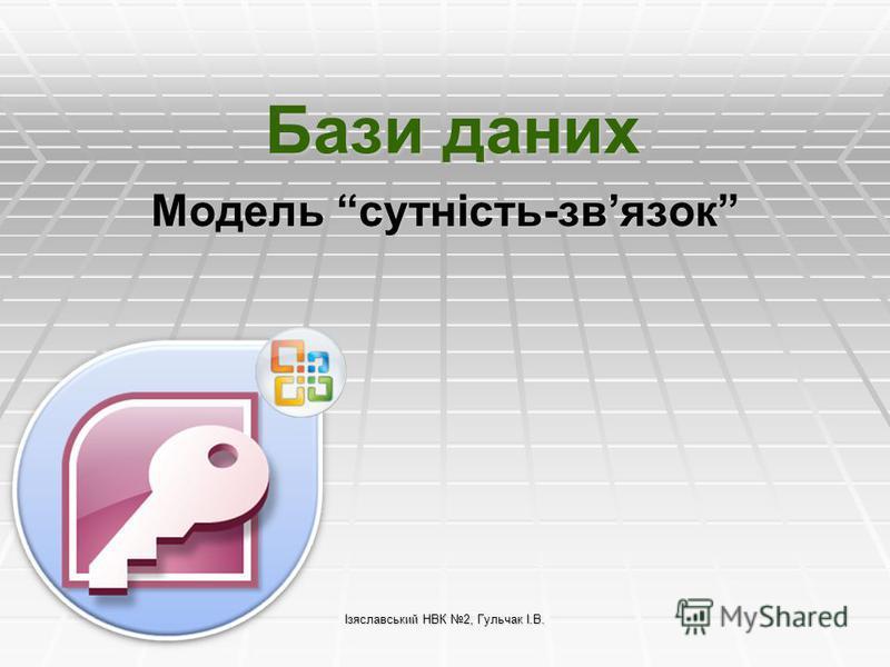 Ізяславський НВК 2, Гульчак І.В. Бази даних Модель сутність-звязок