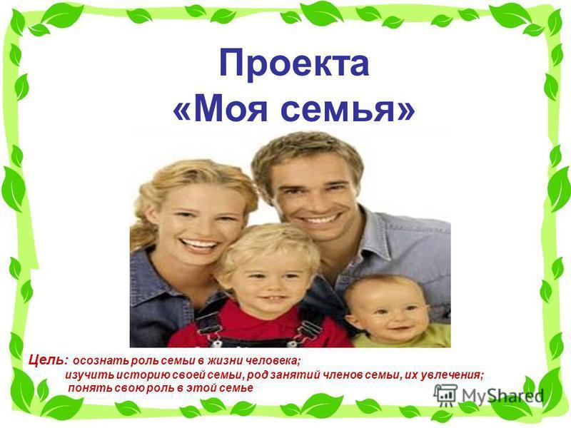 Проекта «Моя семья» Цель: осознать роль семьи в жизни человека; изучить историю своей семьи, род занятий членов семьи, их увлечения; понять свою роль в этой семье