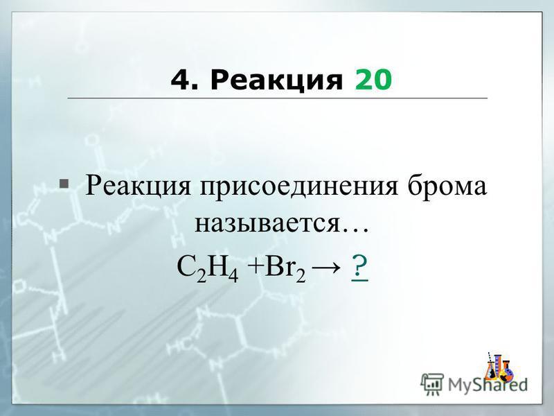 4. Реакция 20 Реакция присоединения брома называется… С 2 Н 4 +Br 2 ??