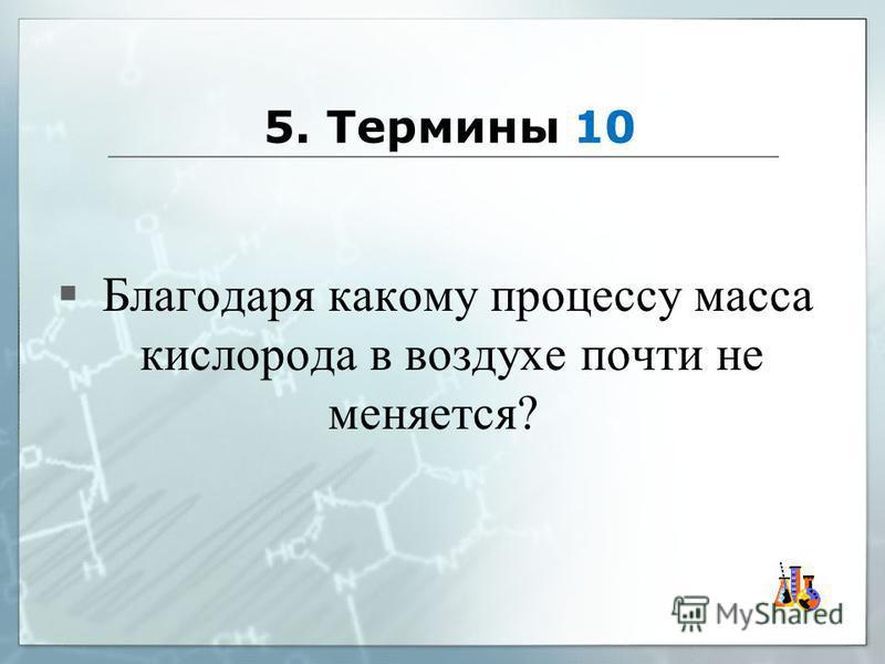5. Термины 10 Благодаря какому процессу масса кислорода в воздухе почти не меняется?