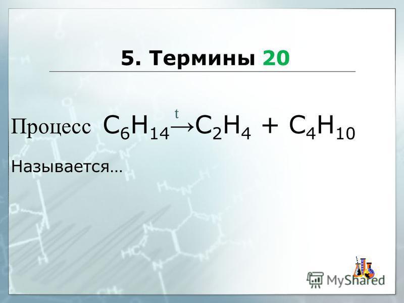 5. Термины 20 Процесс С 6 Н 14 С 2 Н 4 + С 4 Н 10 Называется… t