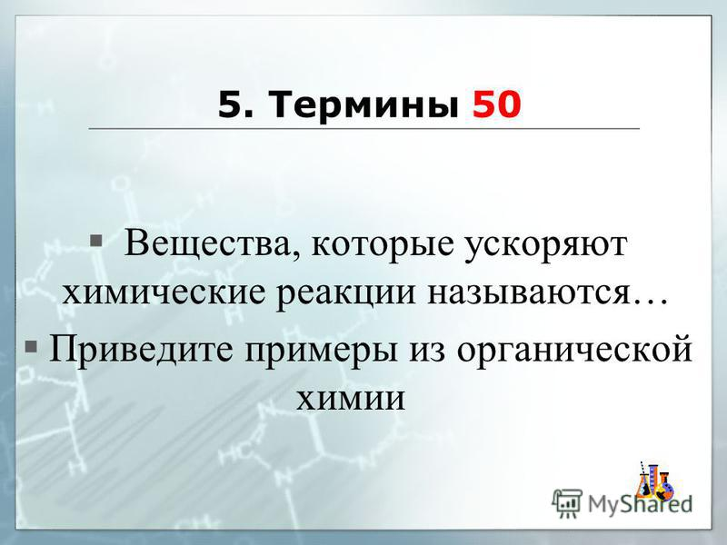 5. Термины 50 Вещества, которые ускоряют химические реакции называются… Приведите примеры из органической химии