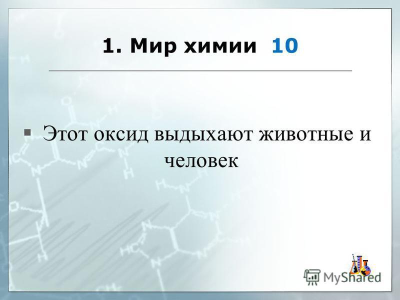 1. Мир химии 10 Этот оксид выдыхают животные и человек