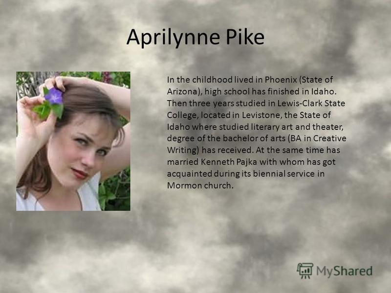 Aprilynne Pike In the childhood lived in Phoenix (State of Arizona), high school has finished in Idaho. Then three years studied in Lewis-Clark State College, located in Levistone, the State of Idaho where studied literary art and theater, degree of