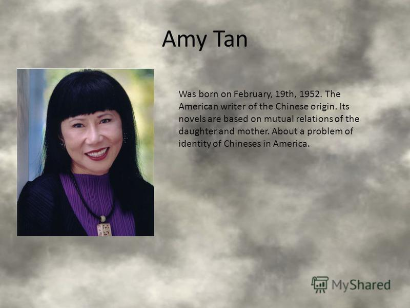 Amy Tan Was born on February, 19th, 1952. The American writer of the Chinese origin. Its novels are based on mutual relations of the daughter and mother. About a problem of identity of Chineses in America.