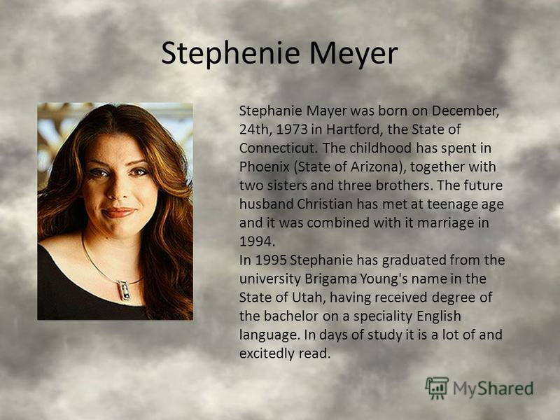 Stephenie Meyer Stephanie Mayer was born on December, 24th, 1973 in Hartford, the State of Connecticut. The childhood has spent in Phoenix (State of Arizona), together with two sisters and three brothers. The future husband Christian has met at teena