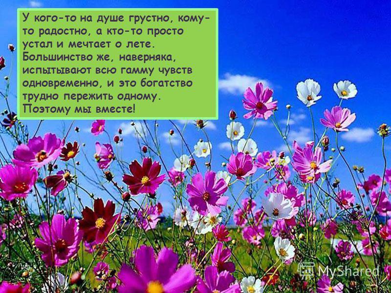У кого-то на душе грустно, кому- то радостно, а кто-то просто устал и мечтает о лете. Большинство же, наверняка, испытывают всю гамму чувств одновременно, и это богатство трудно пережить одному. Поэтому мы вместе!