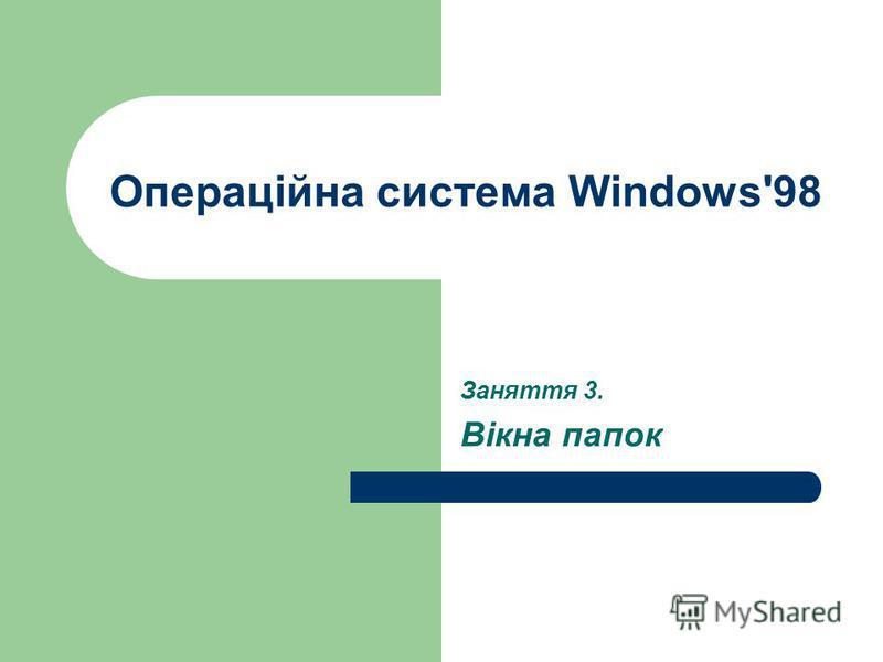 Операційна система Windows'98 Заняття 3. Вікна папок