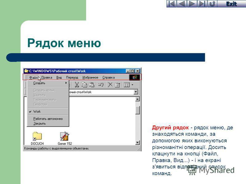 Exit Рядок меню Другий рядок - рядок меню, де знаходяться команди, за допомогою яких виконуються різноманітні операції. Досить клацнути на кнопці (Файл, Правка, Вид...) - і на екрані з'явиться відповідний список команд.