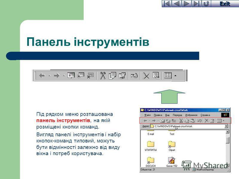 Exit Панель інструментів Під рядком меню розташована панель інструментів, на якій розміщені кнопки команд. Вигляд панелі інструментів і набір кнопок-команд типовий, можуть бути відмінності залежно від виду вікна і потреб користувача.