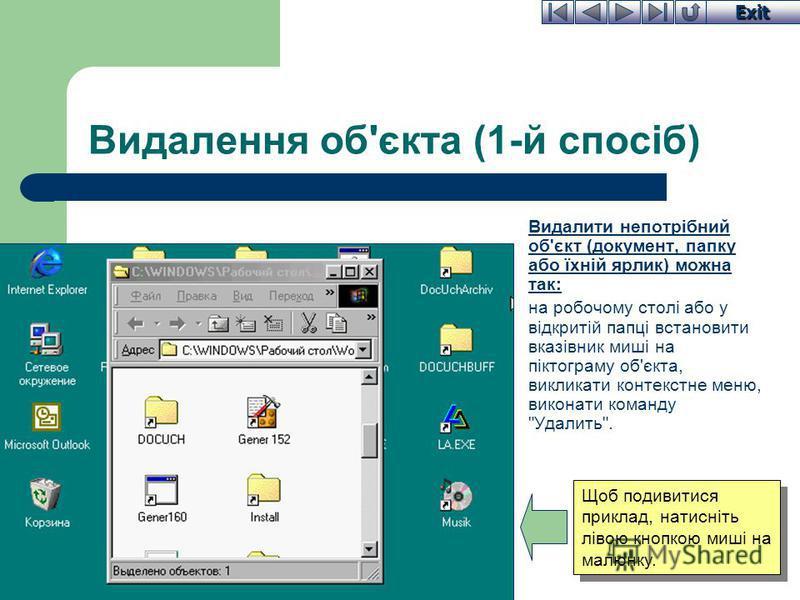 Exit Видалення об'єкта (1-й спосіб) Видалити непотрібний об'єкт (документ, папку або їхній ярлик) можна так: на робочому столі або у відкритій папці встановити вказівник миші на піктограму об'єкта, викликати контекстне меню, виконати команду