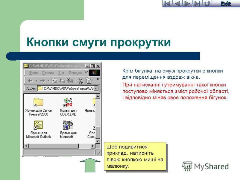 Exit Кнопки смуги прокрутки Крім бігунка, на смузі прокрутки є кнопки для переміщення вздовж вікна. При натисканні і утримуванні такої кнопки поступово міняється зміст робочої області, і відповідно міняє своє положення бігунок. Щоб подивитися приклад