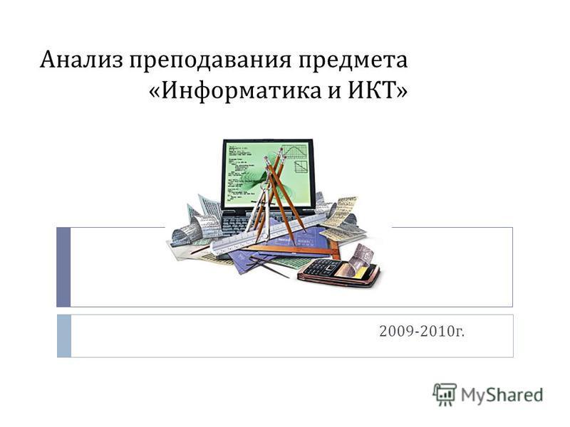 Анализ преподавания предмета « Информатика и ИКТ » 2009-2010 г.