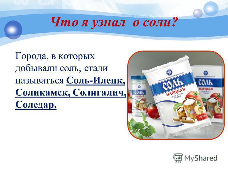 Что я узнал о соли? Города, в которых добывали соль, стали называться Соль-Илецк, Соликамск, Солигалич, Соледар.