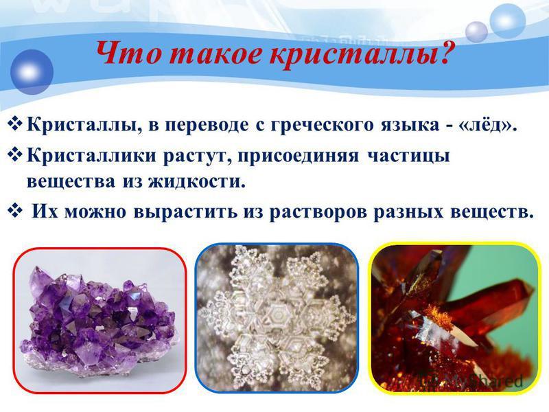 Что такое кристаллы? Кристаллы, в переводе с греческого языка - «лёд». Кристаллики растут, присоединяя частицы вещества из жидкости. Их можно вырастить из растворов разных веществ.